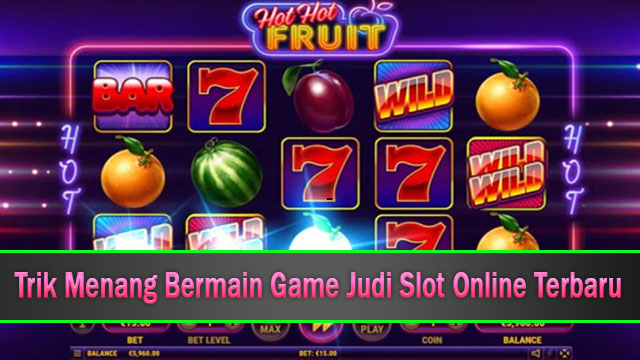 Trik Menang Bermain Game Judi Slot Online Terbaru